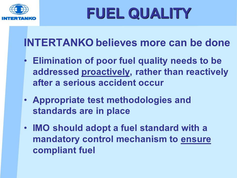 FUEL QUALITY INTERTANKO believes more can be done Elimination of poor fuel quality needs to be addressed proactively, rather than reactively after a s