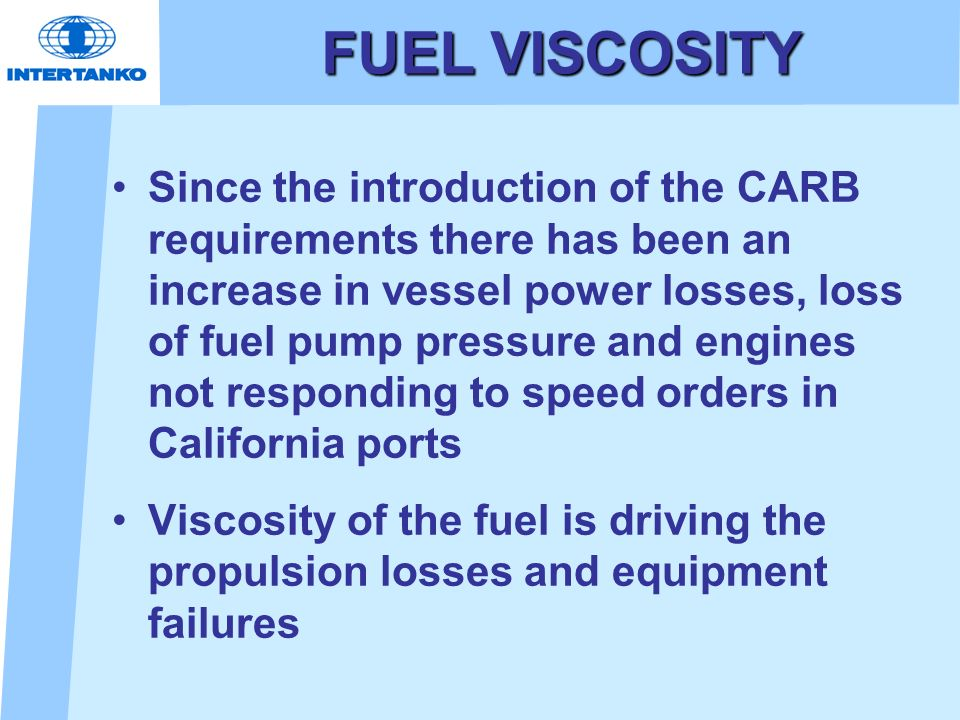 FUEL VISCOSITY Since the introduction of the CARB requirements there has been an increase in vessel power losses, loss of fuel pump pressure and engin