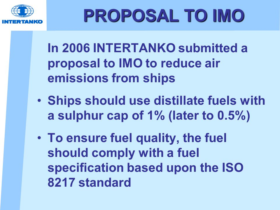 PROPOSAL TO IMO In 2006 INTERTANKO submitted a proposal to IMO to reduce air emissions from ships Ships should use distillate fuels with a sulphur cap