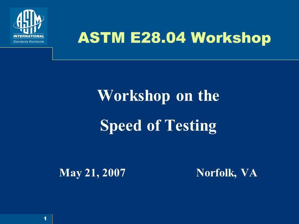 1 ASTM E28.04 Workshop Workshop on the Speed of Testing May 21, 2007 Norfolk, VA