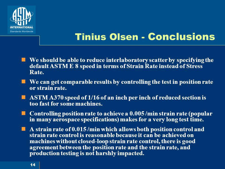 14 Tinius Olsen - Conclusions We should be able to reduce interlaboratory scatter by specifying the default ASTM E 8 speed in terms of Strain Rate ins