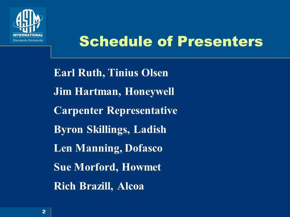 2 Schedule of Presenters Earl Ruth, Tinius Olsen Jim Hartman, Honeywell Carpenter Representative Byron Skillings, Ladish Len Manning, Dofasco Sue Morf