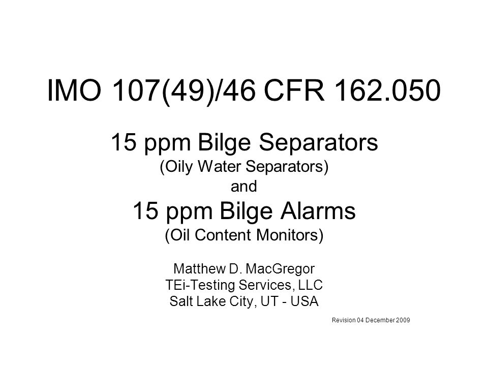 IMO 107(49)/46 CFR 162.050 15 ppm Bilge Separators (Oily Water Separators) and 15 ppm Bilge Alarms (Oil Content Monitors) Matthew D. MacGregor TEi-Tes