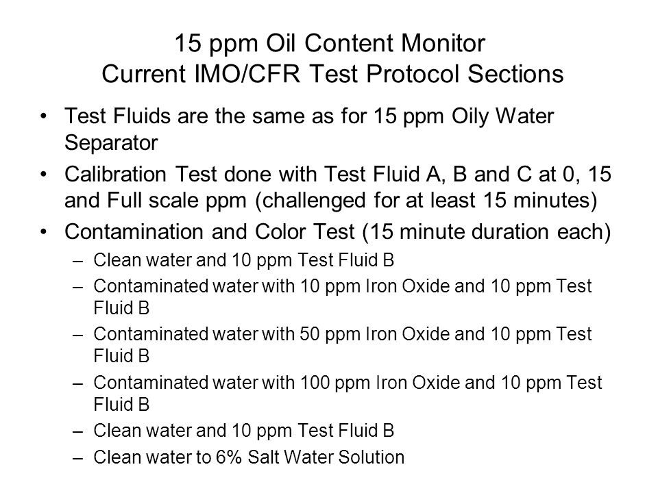 15 ppm Oil Content Monitor Current IMO/CFR Test Protocol Sections Test Fluids are the same as for 15 ppm Oily Water Separator Calibration Test done wi
