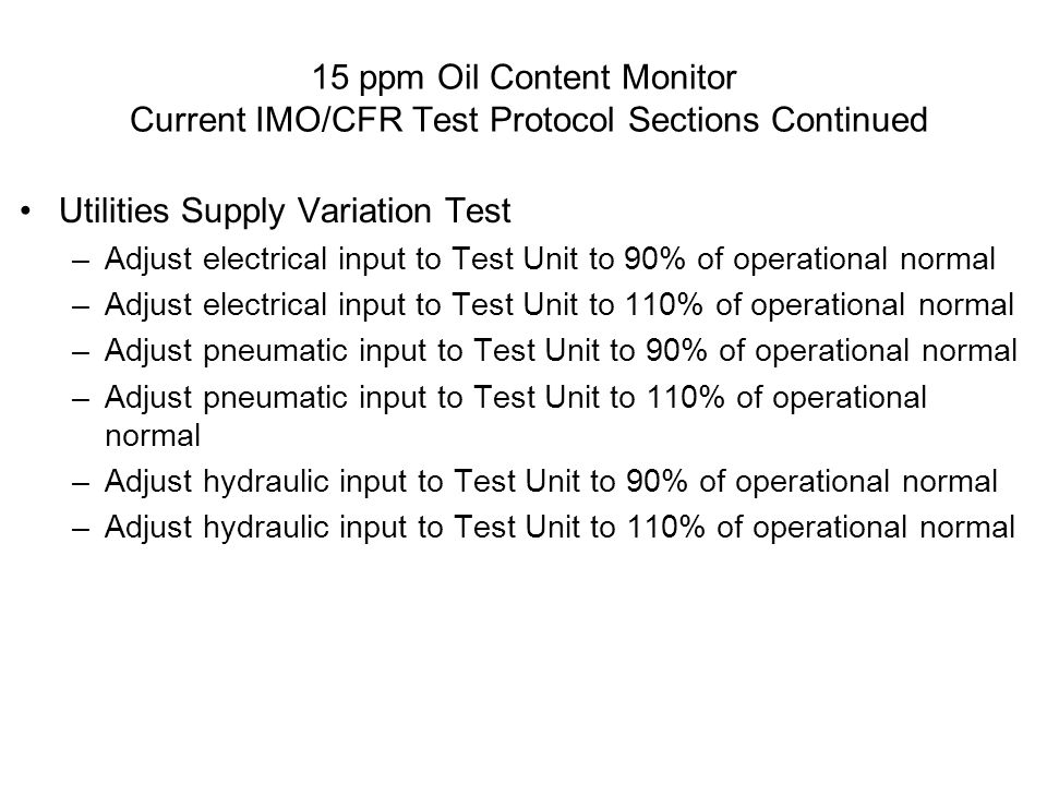 15 ppm Oil Content Monitor Current IMO/CFR Test Protocol Sections Continued Utilities Supply Variation Test –Adjust electrical input to Test Unit to 9