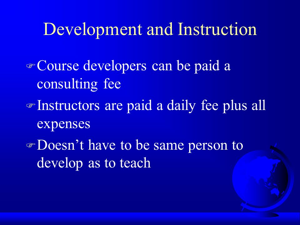 Development and Instruction F Course developers can be paid a consulting fee F Instructors are paid a daily fee plus all expenses F Doesnt have to be same person to develop as to teach