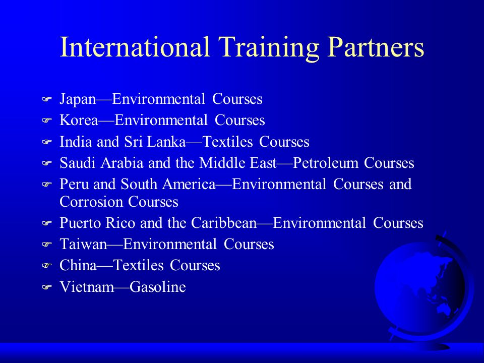 International Training Partners F JapanEnvironmental Courses F KoreaEnvironmental Courses F India and Sri LankaTextiles Courses F Saudi Arabia and the Middle EastPetroleum Courses F Peru and South AmericaEnvironmental Courses and Corrosion Courses F Puerto Rico and the CaribbeanEnvironmental Courses F TaiwanEnvironmental Courses F ChinaTextiles Courses F VietnamGasoline