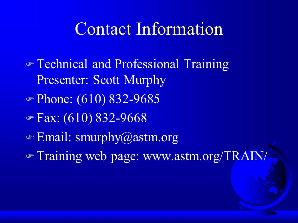 Contact Information F Technical and Professional Training Presenter: Scott Murphy F Phone: (610) 832-9685 F Fax: (610) 832-9668 F Email: smurphy@astm.org F Training web page: www.astm.org/TRAIN/