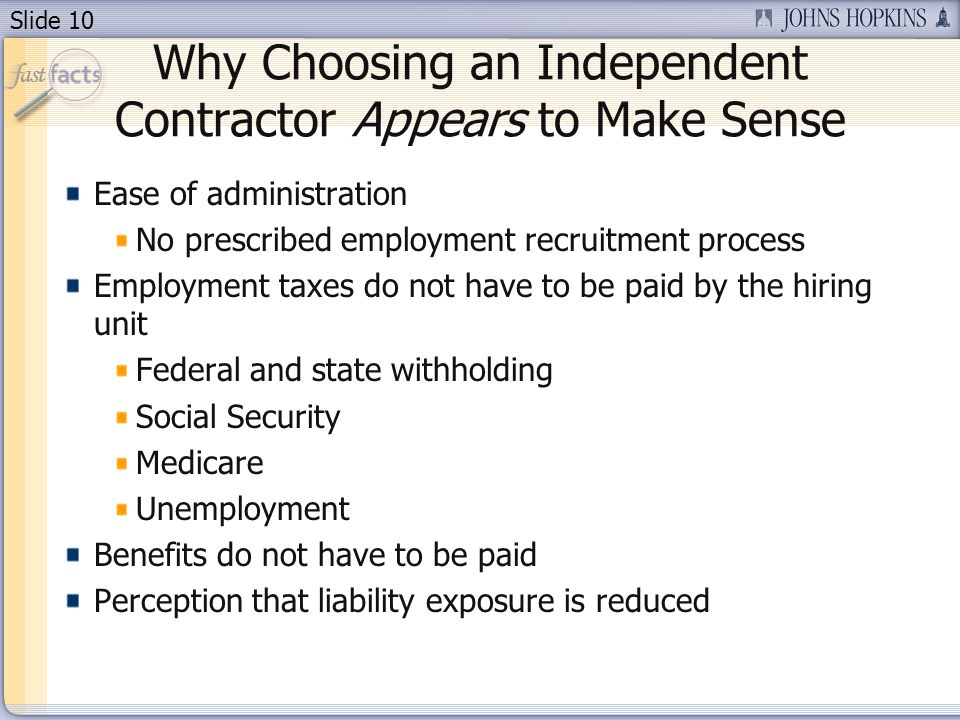 Slide 10 Why Choosing an Independent Contractor Appears to Make Sense Ease of administration No prescribed employment recruitment process Employment taxes do not have to be paid by the hiring unit Federal and state withholding Social Security Medicare Unemployment Benefits do not have to be paid Perception that liability exposure is reduced