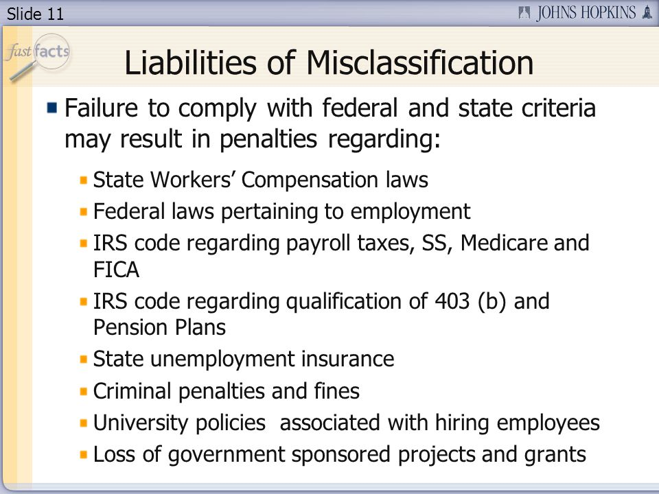 Slide 11 Liabilities of Misclassification Failure to comply with federal and state criteria may result in penalties regarding: State Workers Compensation laws Federal laws pertaining to employment IRS code regarding payroll taxes, SS, Medicare and FICA IRS code regarding qualification of 403 (b) and Pension Plans State unemployment insurance Criminal penalties and fines University policies associated with hiring employees Loss of government sponsored projects and grants