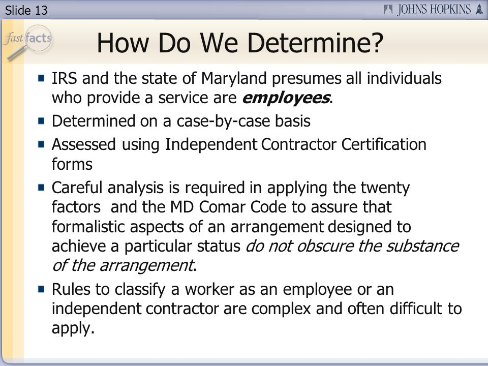 Slide 13 How Do We Determine? IRS and the state of Maryland presumes all individuals who provide a service are employees. Determined on a case-by-case