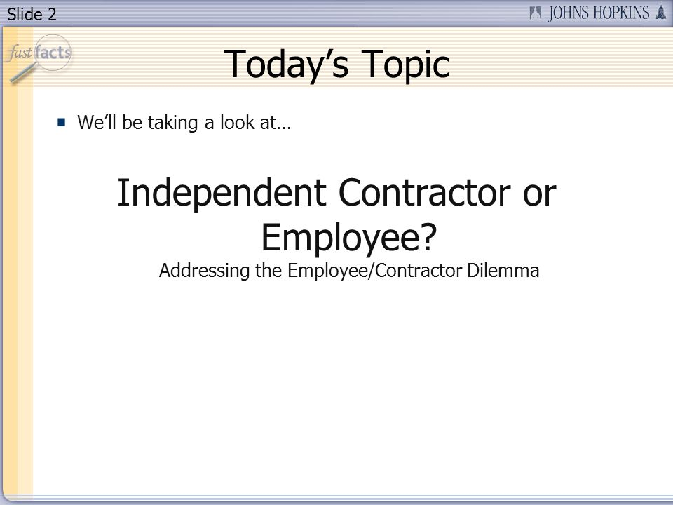 Slide 2 Todays Topic Well be taking a look at… Independent Contractor or Employee.