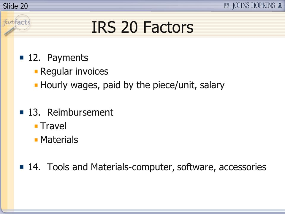Slide 20 IRS 20 Factors 12. Payments Regular invoices Hourly wages, paid by the piece/unit, salary 13. Reimbursement Travel Materials 14. Tools and Ma