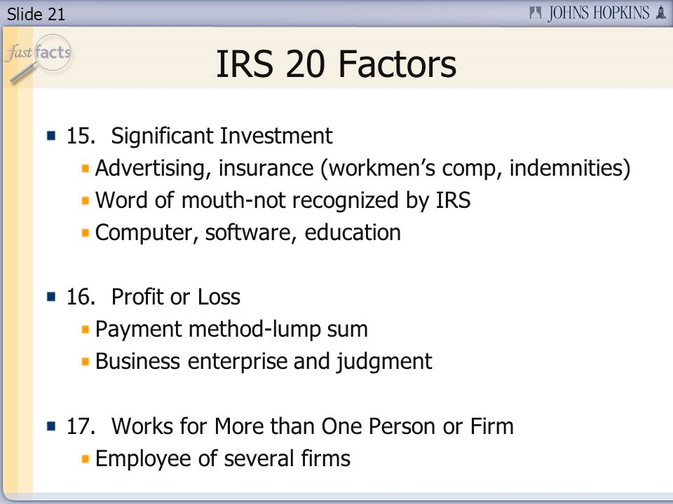 Slide 21 IRS 20 Factors 15. Significant Investment Advertising, insurance (workmens comp, indemnities) Word of mouth-not recognized by IRS Computer, s