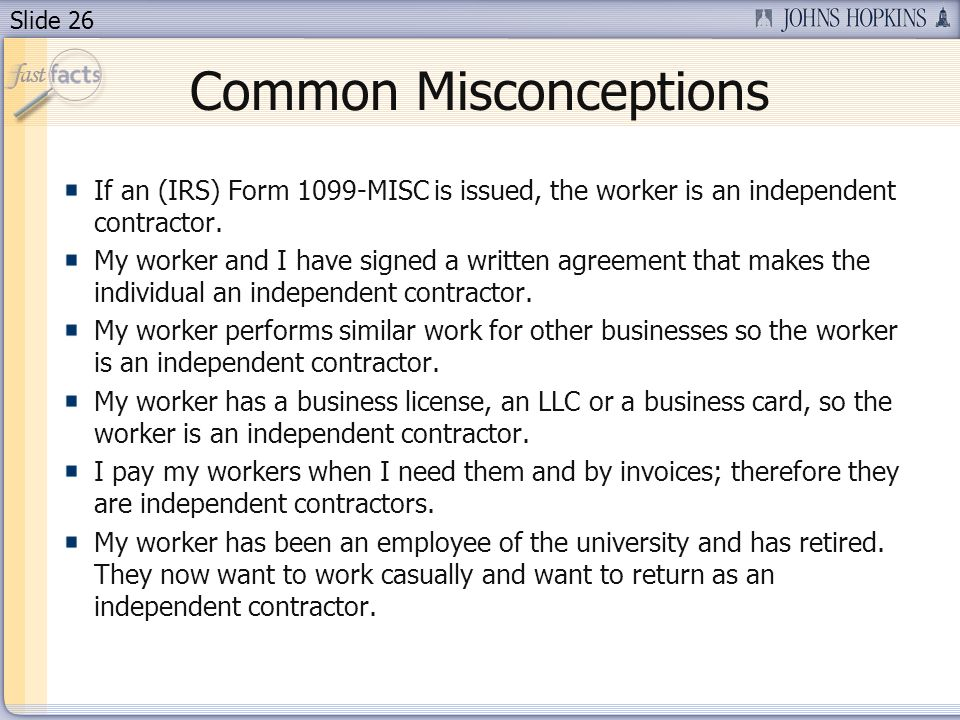 Slide 26 Common Misconceptions If an (IRS) Form 1099-MISC is issued, the worker is an independent contractor.