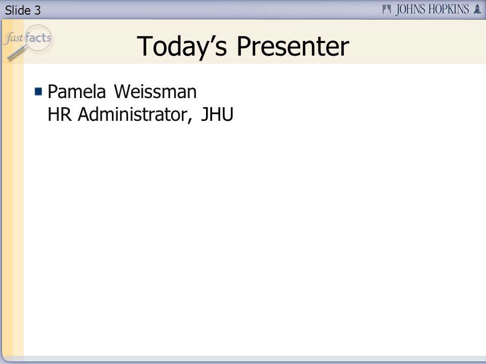 Slide 3 Todays Presenter Pamela Weissman HR Administrator, JHU