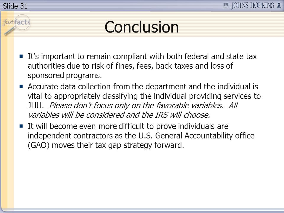Slide 31 Conclusion Its important to remain compliant with both federal and state tax authorities due to risk of fines, fees, back taxes and loss of sponsored programs.