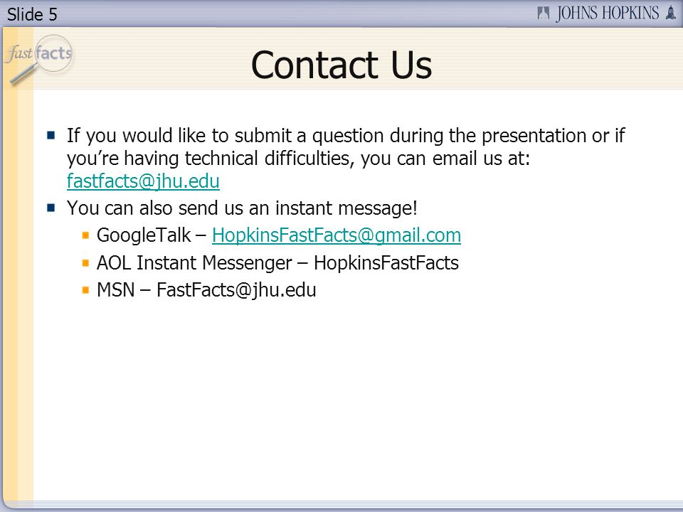 Slide 5 Contact Us If you would like to submit a question during the presentation or if youre having technical difficulties, you can email us at: fastfacts@jhu.edu fastfacts@jhu.edu You can also send us an instant message.