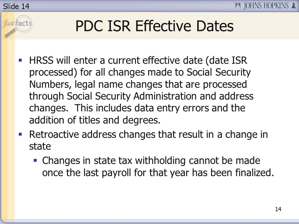 Slide 14 PDC ISR Effective Dates 14 HRSS will enter a current effective date (date ISR processed) for all changes made to Social Security Numbers, legal name changes that are processed through Social Security Administration and address changes.