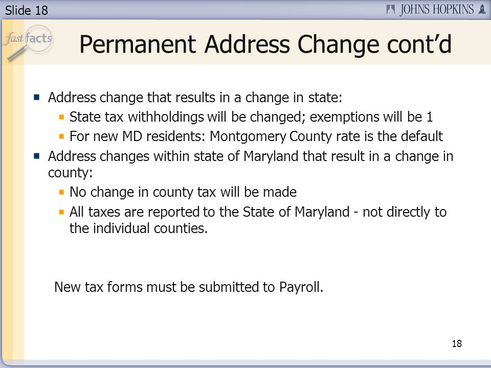 Slide 18 Permanent Address Change contd 18 Address change that results in a change in state: State tax withholdings will be changed; exemptions will be 1 For new MD residents: Montgomery County rate is the default Address changes within state of Maryland that result in a change in county: No change in county tax will be made All taxes are reported to the State of Maryland - not directly to the individual counties.