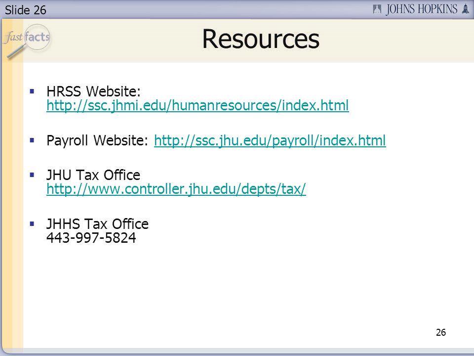Slide 26 Resources 26 HRSS Website: http://ssc.jhmi.edu/humanresources/index.html http://ssc.jhmi.edu/humanresources/index.html Payroll Website: http://ssc.jhu.edu/payroll/index.htmlhttp://ssc.jhu.edu/payroll/index.html JHU Tax Office http://www.controller.jhu.edu/depts/tax/ http://www.controller.jhu.edu/depts/tax/ JHHS Tax Office 443-997-5824
