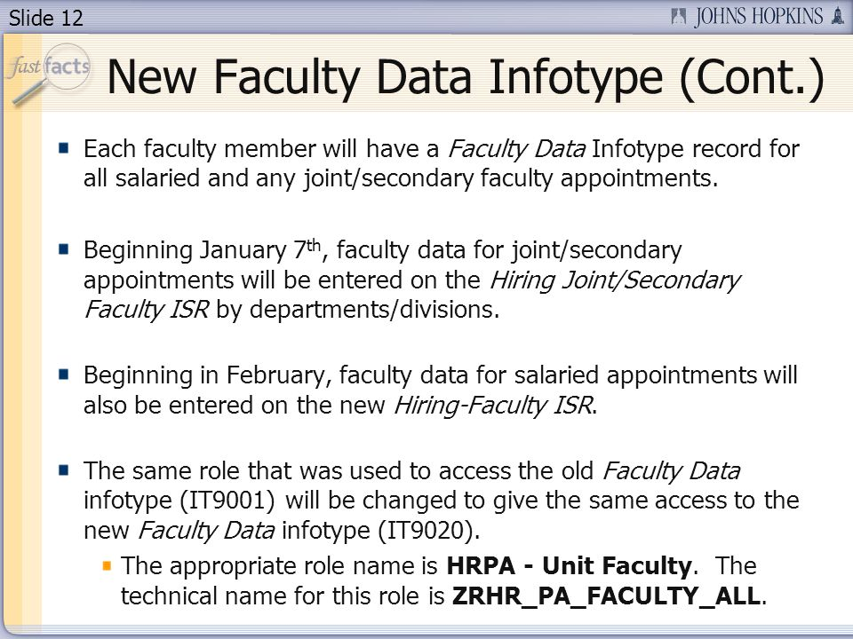 Slide 12 New Faculty Data Infotype (Cont.) Each faculty member will have a Faculty Data Infotype record for all salaried and any joint/secondary faculty appointments.