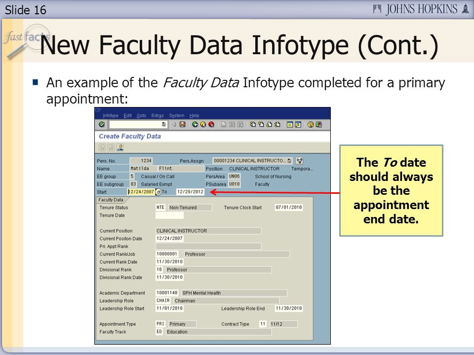 Slide 16 New Faculty Data Infotype (Cont.) An example of the Faculty Data Infotype completed for a primary appointment: The To date should always be the appointment end date.