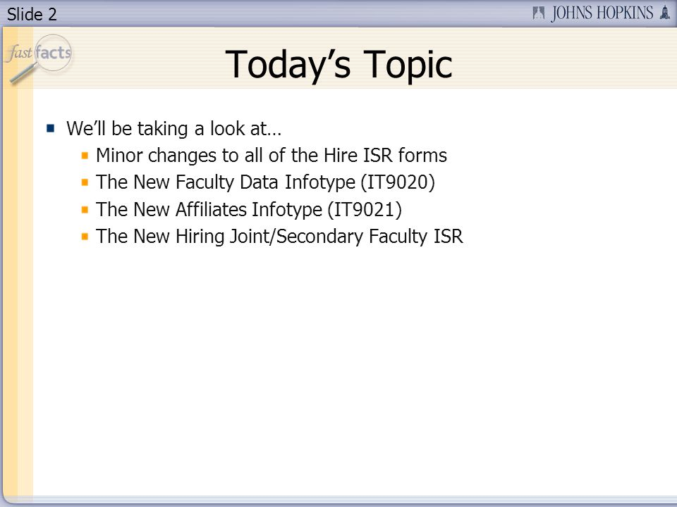 Slide 2 Todays Topic Well be taking a look at… Minor changes to all of the Hire ISR forms The New Faculty Data Infotype (IT9020) The New Affiliates Infotype (IT9021) The New Hiring Joint/Secondary Faculty ISR
