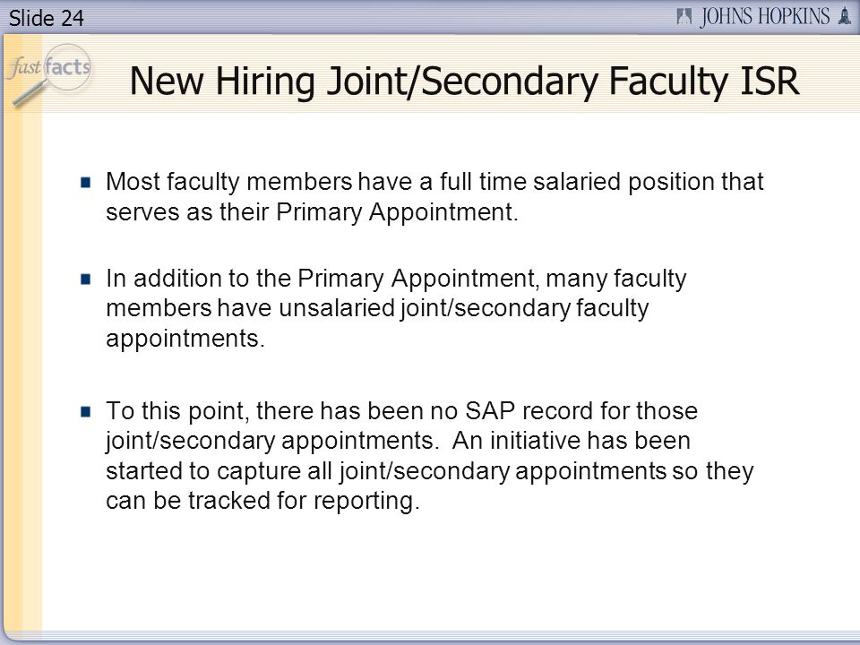 Slide 24 New Hiring Joint/Secondary Faculty ISR Most faculty members have a full time salaried position that serves as their Primary Appointment.