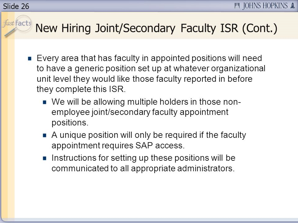 Slide 26 New Hiring Joint/Secondary Faculty ISR (Cont.) Every area that has faculty in appointed positions will need to have a generic position set up at whatever organizational unit level they would like those faculty reported in before they complete this ISR.