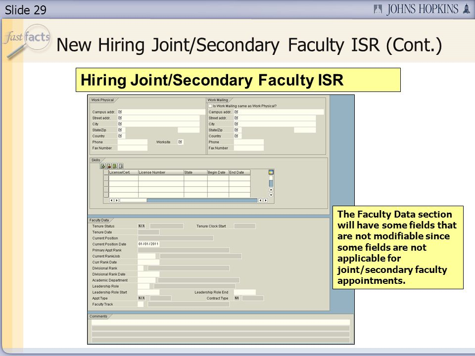 Slide 29 New Hiring Joint/Secondary Faculty ISR (Cont.) Hiring Joint/Secondary Faculty ISR The Faculty Data section will have some fields that are not modifiable since some fields are not applicable for joint/secondary faculty appointments.