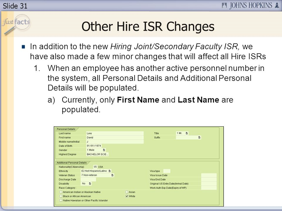 Slide 31 Other Hire ISR Changes In addition to the new Hiring Joint/Secondary Faculty ISR, we have also made a few minor changes that will affect all Hire ISRs 1.When an employee has another active personnel number in the system, all Personal Details and Additional Personal Details will be populated.