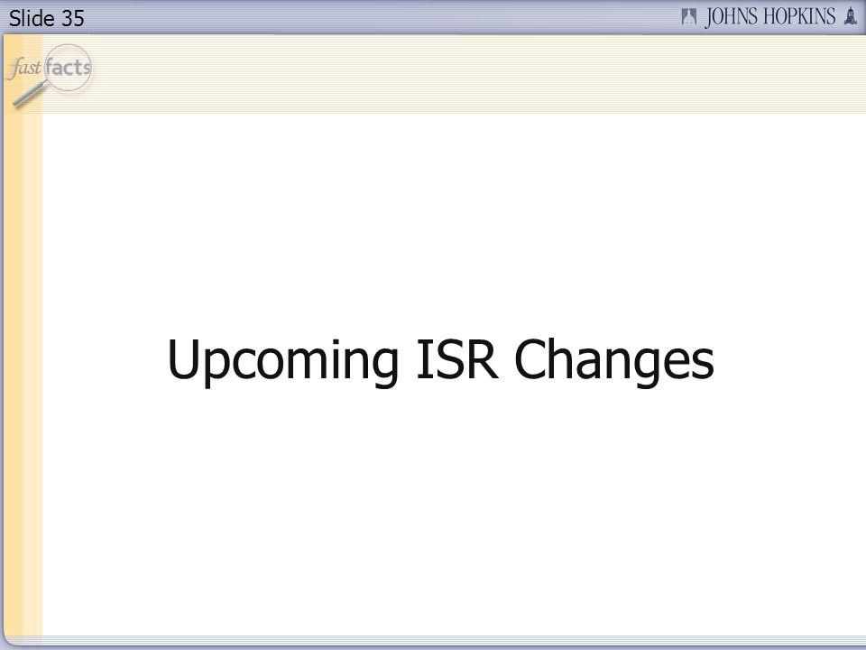 Slide 35 Upcoming ISR Changes