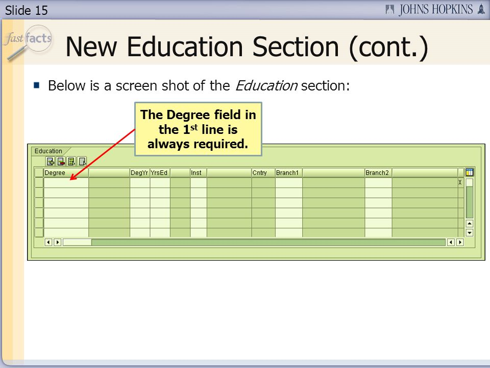 Slide 15 New Education Section (cont.) Below is a screen shot of the Education section: The Degree field in the 1 st line is always required.