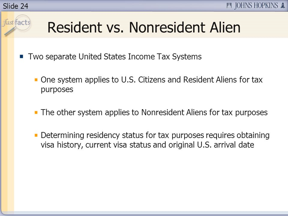 Slide 24 Resident vs. Nonresident Alien Two separate United States Income Tax Systems One system applies to U.S. Citizens and Resident Aliens for tax