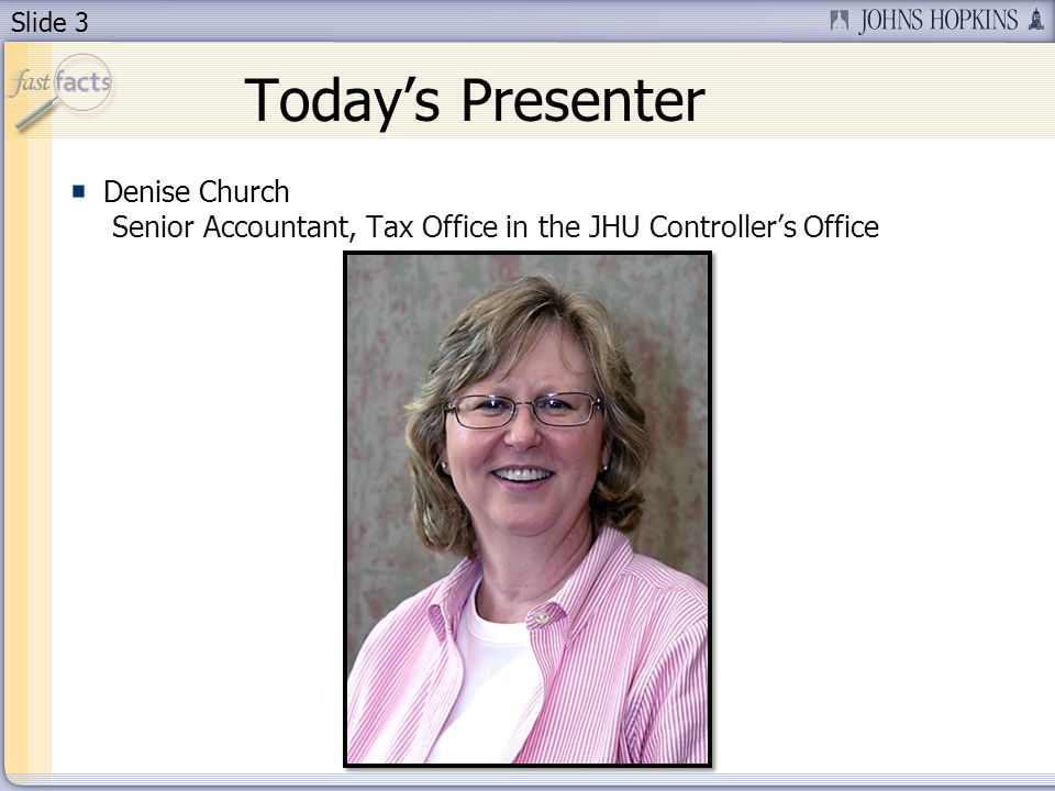 Slide 3 Todays Presenter Denise Church Senior Accountant, Tax Office in the JHU Controllers Office