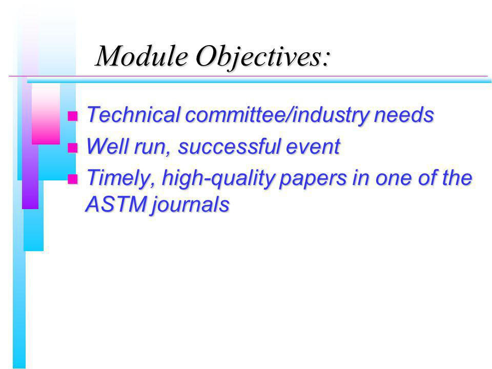 Module Objectives: n Technical committee/industry needs n Well run, successful event n Timely, high-quality papers in one of the ASTM journals