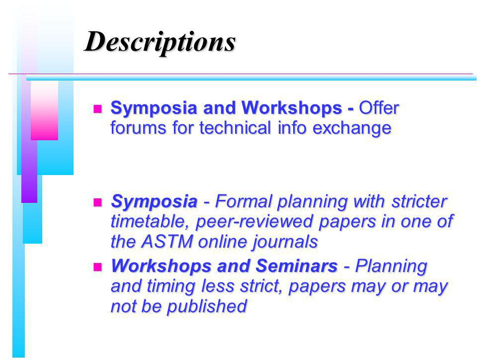 Descriptions n Symposia and Workshops - Offer forums for technical info exchange n Symposia - Formal planning with stricter timetable, peer-reviewed p