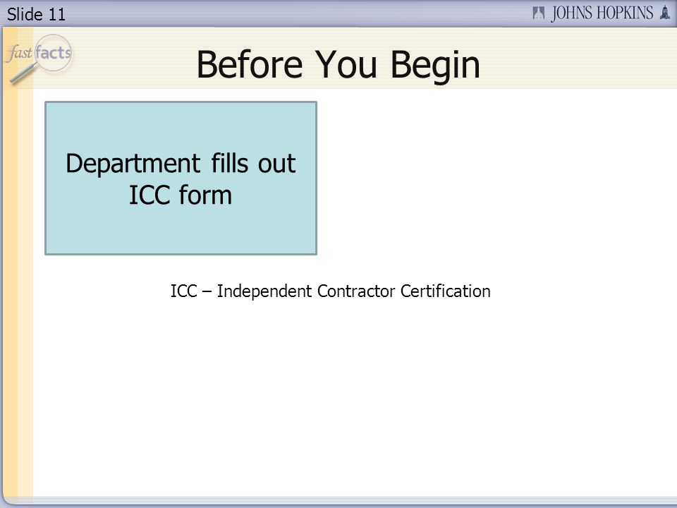 Slide 11 Before You Begin Department fills out ICC form ICC – Independent Contractor Certification