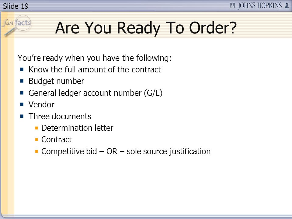 Slide 19 Are You Ready To Order? Youre ready when you have the following: Know the full amount of the contract Budget number General ledger account nu