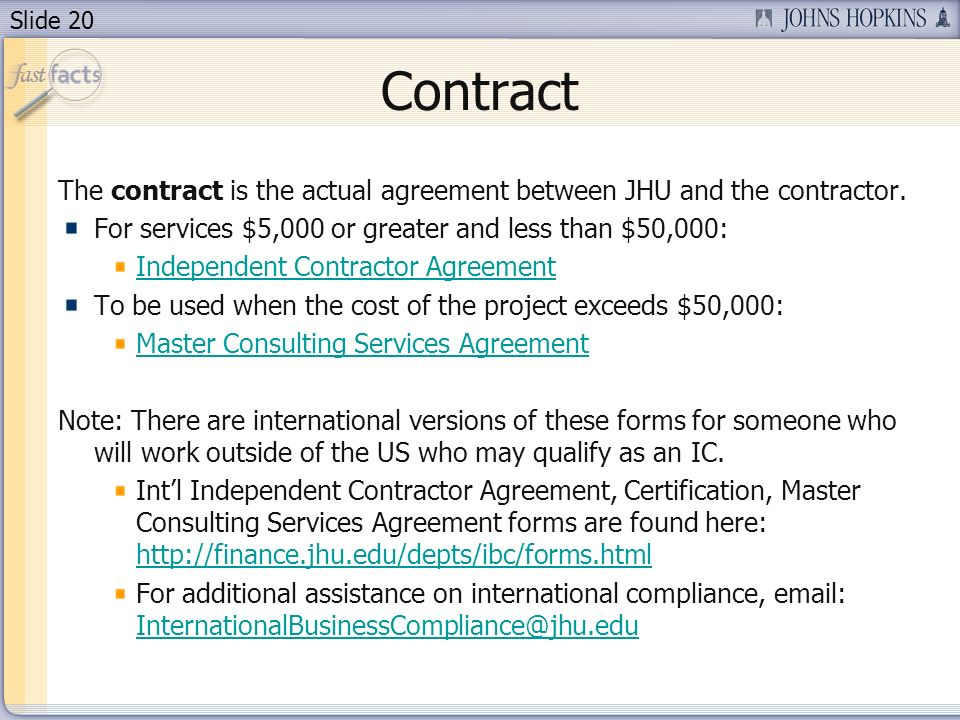 Slide 20 Contract The contract is the actual agreement between JHU and the contractor. For services $5,000 or greater and less than $50,000: Independe