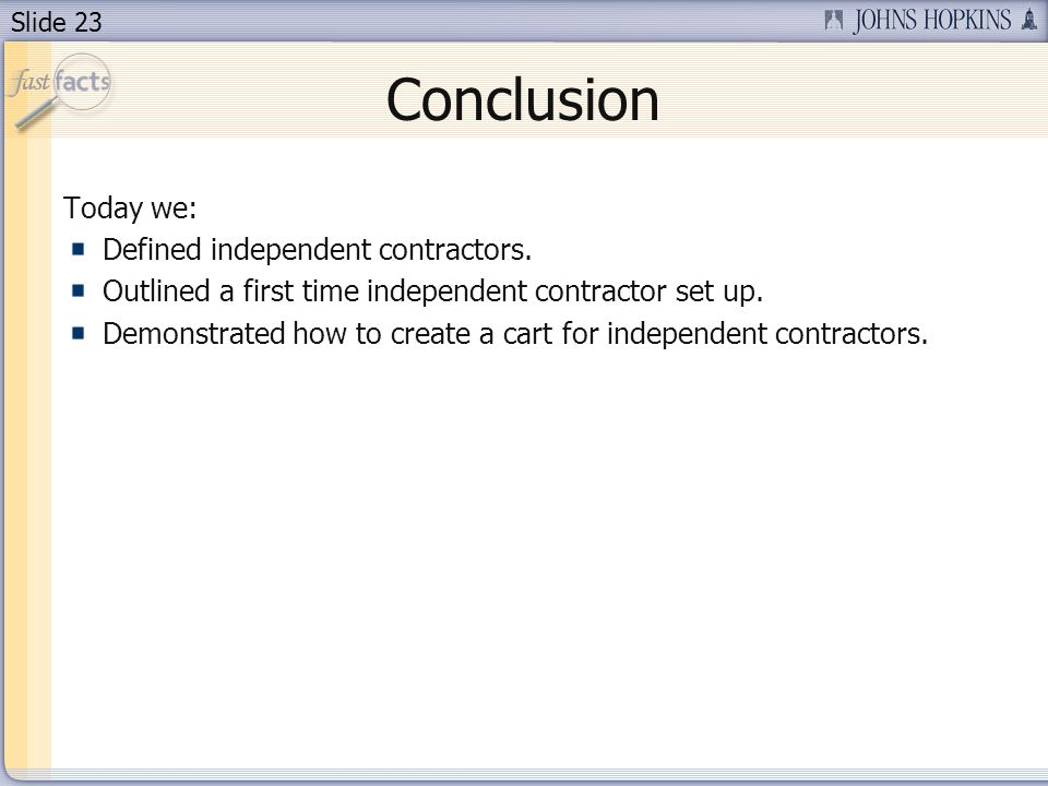 Slide 23 Conclusion Today we: Defined independent contractors. Outlined a first time independent contractor set up. Demonstrated how to create a cart
