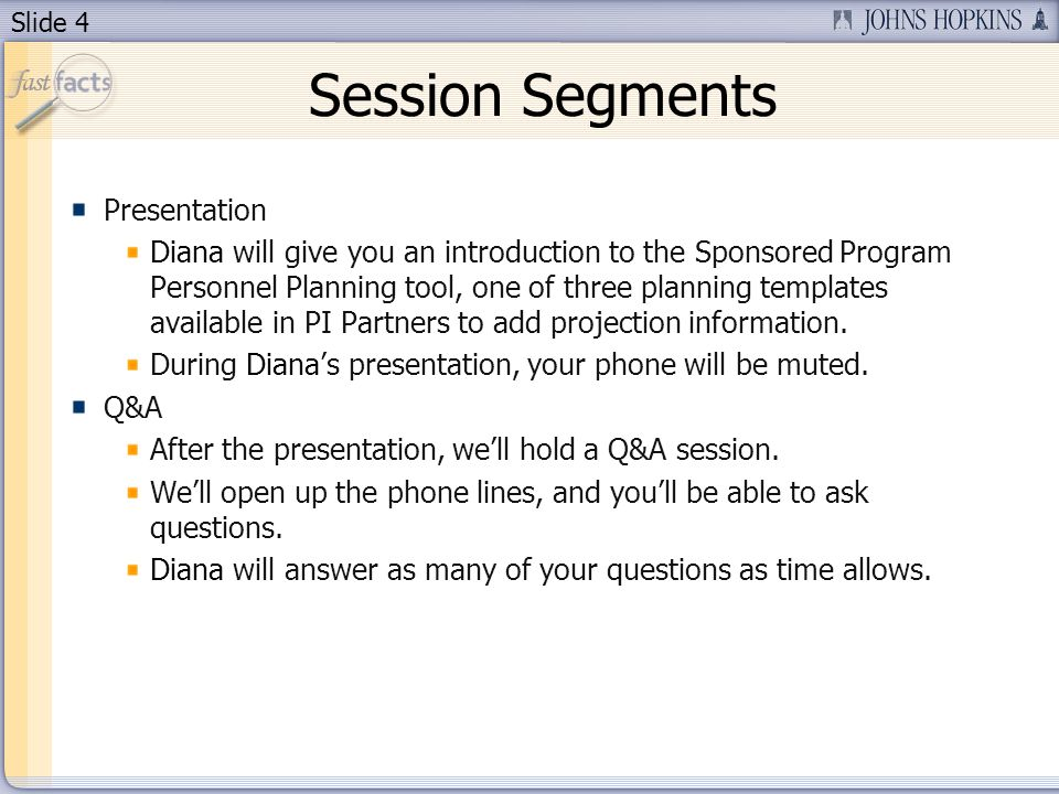 Slide 4 Session Segments Presentation Diana will give you an introduction to the Sponsored Program Personnel Planning tool, one of three planning templates available in PI Partners to add projection information.