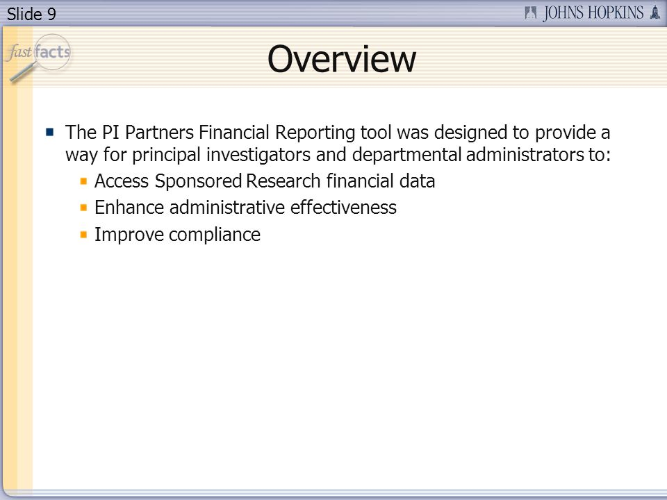 Slide 9 Overview The PI Partners Financial Reporting tool was designed to provide a way for principal investigators and departmental administrators to: Access Sponsored Research financial data Enhance administrative effectiveness Improve compliance