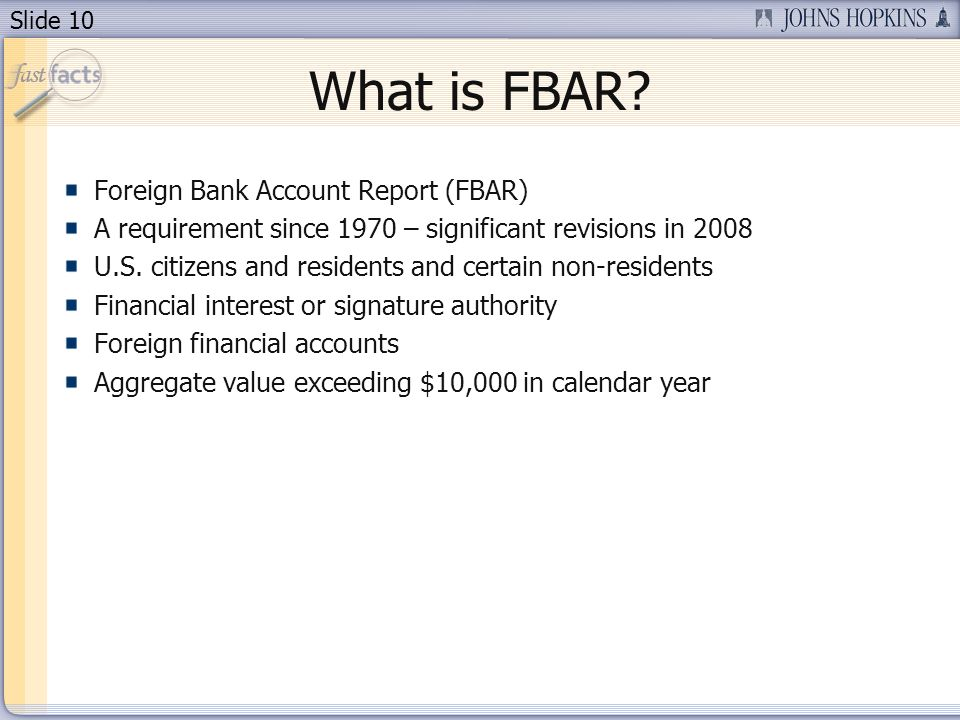 Slide 10 Foreign Bank Account Report (FBAR) A requirement since 1970 – significant revisions in 2008 U.S. citizens and residents and certain non-resid