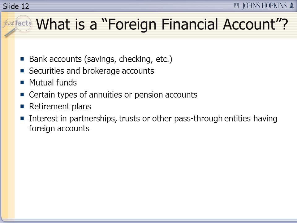 Slide 12 Bank accounts (savings, checking, etc.) Securities and brokerage accounts Mutual funds Certain types of annuities or pension accounts Retirement plans Interest in partnerships, trusts or other pass-through entities having foreign accounts What is a Foreign Financial Account