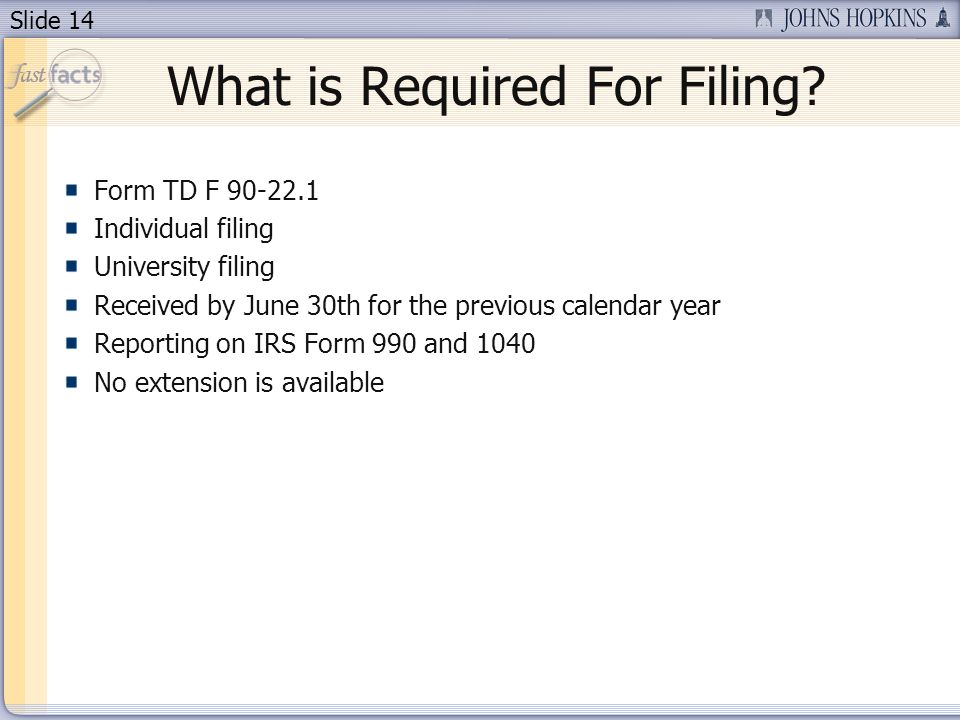 Slide 14 Form TD F 90-22.1 Individual filing University filing Received by June 30th for the previous calendar year Reporting on IRS Form 990 and 1040