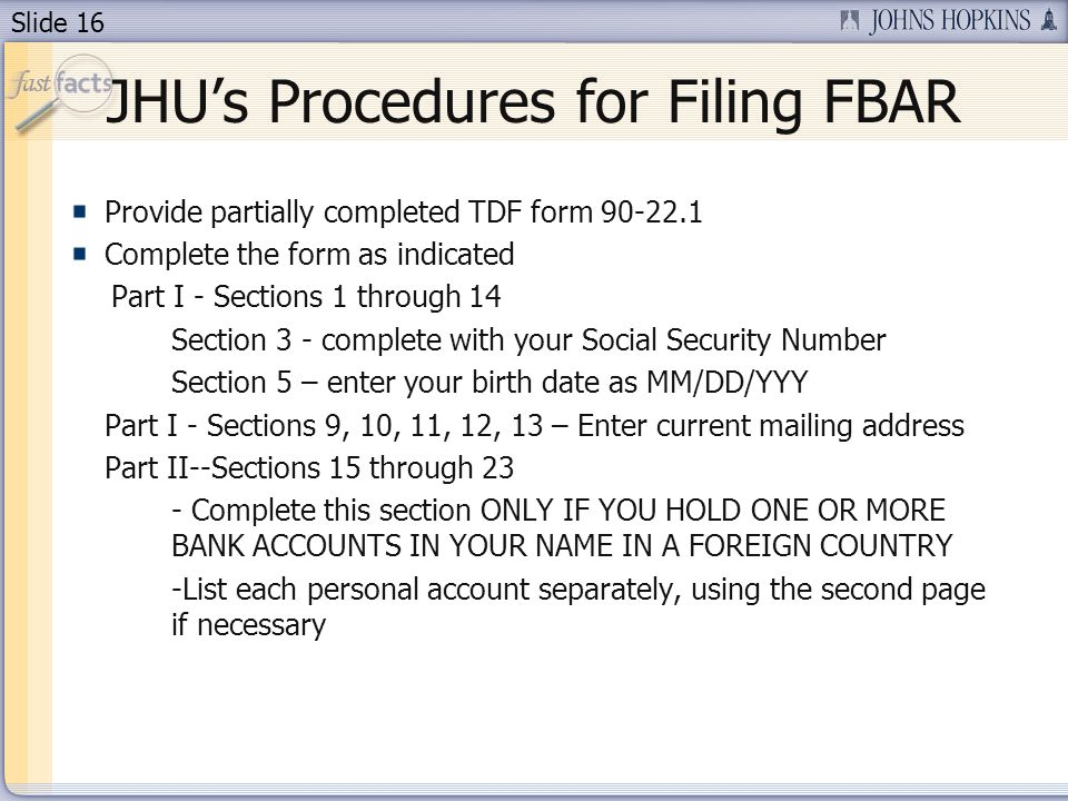 Slide 16 Provide partially completed TDF form Complete the form as indicated Part I - Sections 1 through 14 Section 3 - complete with your Social Security Number Section 5 – enter your birth date as MM/DD/YYY Part I - Sections 9, 10, 11, 12, 13 – Enter current mailing address Part II--Sections 15 through 23 - Complete this section ONLY IF YOU HOLD ONE OR MORE BANK ACCOUNTS IN YOUR NAME IN A FOREIGN COUNTRY -List each personal account separately, using the second page if necessary JHUs Procedures for Filing FBAR