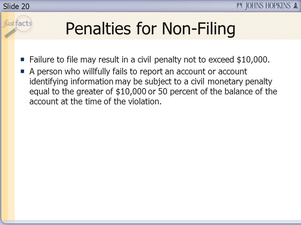 Slide 20 Failure to file may result in a civil penalty not to exceed $10,000. A person who willfully fails to report an account or account identifying