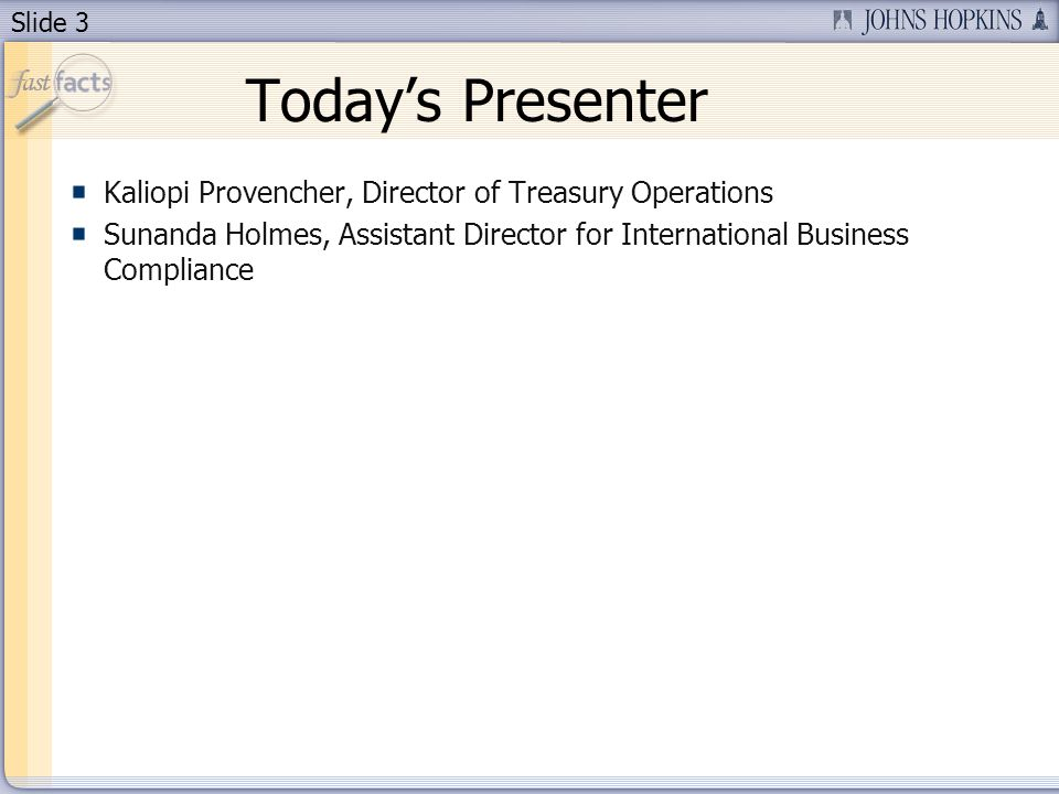 Slide 3 Todays Presenter Kaliopi Provencher, Director of Treasury Operations Sunanda Holmes, Assistant Director for International Business Compliance